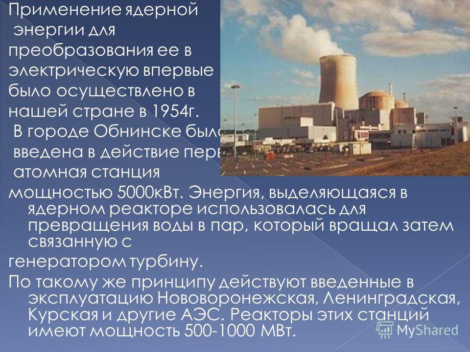 Применение ядерной энергии для преобразования ее в электрическую впервые было осуществлено в нашей стране в 1954г. В городе Обнинске была введена в действие первая атомная станция мощностью 5000кВт. Энергия, выделяющаяся в ядерном реакторе использова