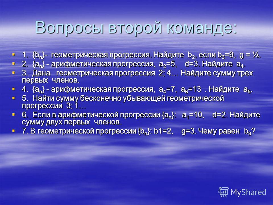 Вопросы второй команде: 1. {b n }- геометрическая прогрессия. Найдите b 2, если b 3 =9, g =. 1. {b n }- геометрическая прогрессия. Найдите b 2, если b 3 =9, g =. 2. {а n } - арифметическая прогрессия, а 2 =5, d=3. Найдите а 4. 2. {а n } - арифметичес