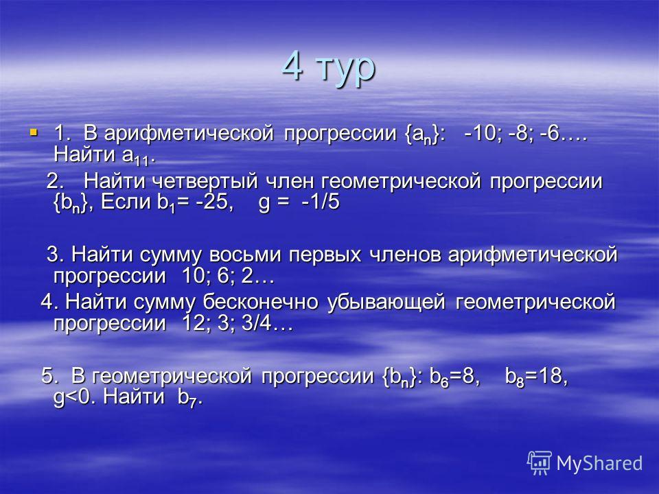 4 тур 1. В арифметической прогрессии {а n }: -10; -8; -6…. Найти а 11. 1. В арифметической прогрессии {а n }: -10; -8; -6…. Найти а 11. 2. Найти четвертый член геометрической прогрессии {b n }, Если b 1 = -25, g = -1/5 2. Найти четвертый член геометр