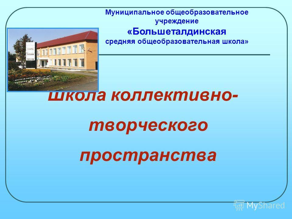Школа коллективно- творческого пространства Муниципальное общеобразовательное учреждение «Большеталдинская средняя общеобразовательная школа»