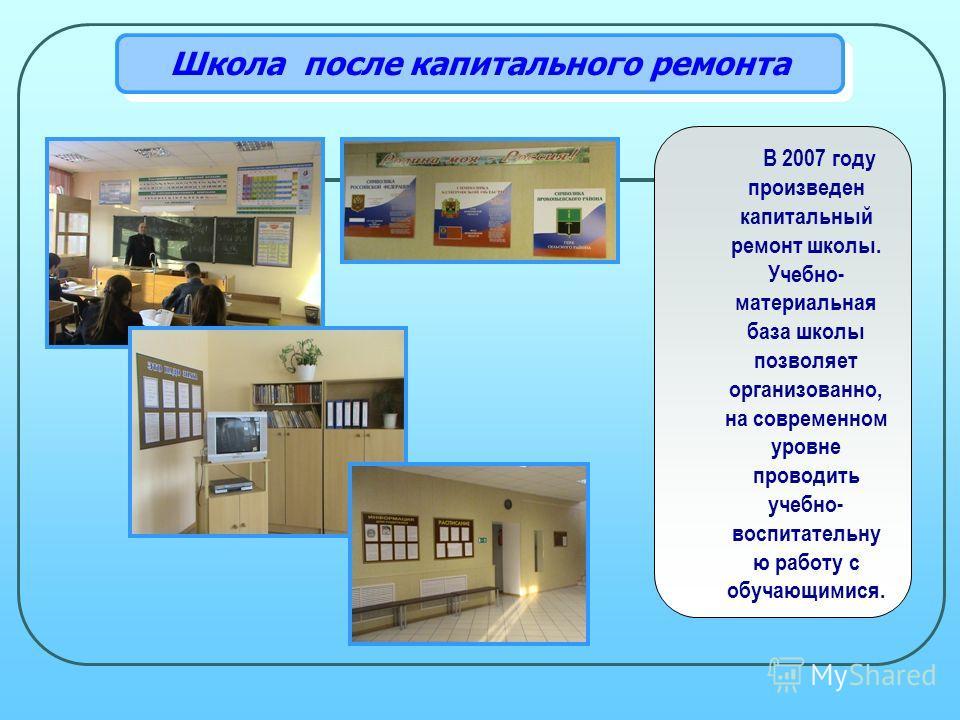 Школа после капитального ремонта В 2007 году произведен капитальный ремонт школы. Учебно- материальная база школы позволяет организованно, на современном уровне проводить учебно- воспитательну ю работу с обучающимися.