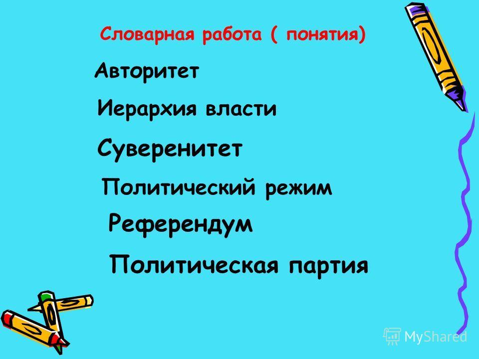 Словарная работа ( понятия) Авторитет Иерархия власти Суверенитет Политический режим Референдум Политическая партия