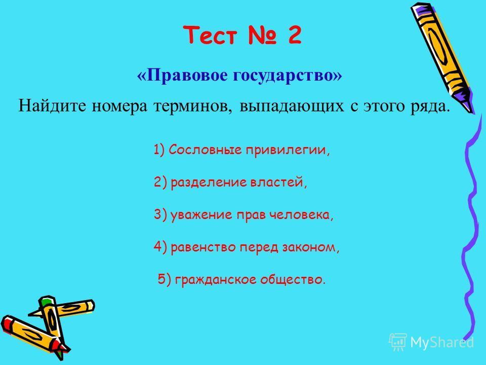Тест 2 «Правовое государство» Найдите номера терминов, выпадающих с этого ряда. 1) Сословные привилегии, 2) разделение властей, 3) уважение прав человека, 4) равенство перед законом, 5) гражданское общество.