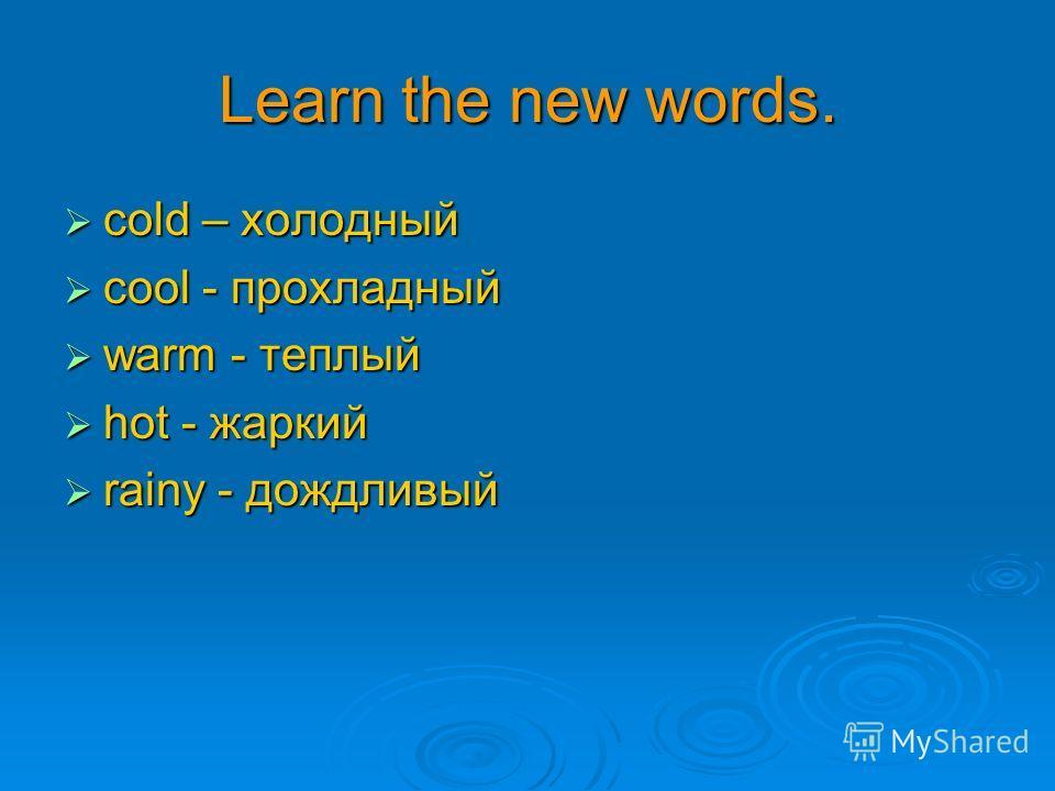 Learn the new words. сold – холодный сold – холодный сool - прохладный сool - прохладный warm - теплый warm - теплый hot - жаркий hot - жаркий rainy - дождливый rainy - дождливый