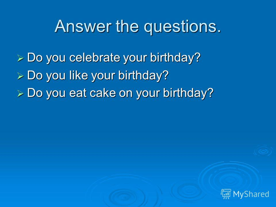 Answer the questions. Do you celebrate your birthday? Do you celebrate your birthday? Do you like your birthday? Do you like your birthday? Do you eat cake on your birthday? Do you eat cake on your birthday?