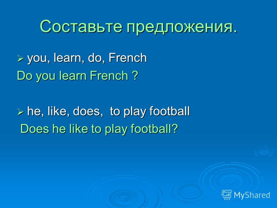 Составьте предложения. you, learn, do, French you, learn, do, French Do you learn French ? he, like, does, to play football he, like, does, to play football Does he like to play football? Does he like to play football?