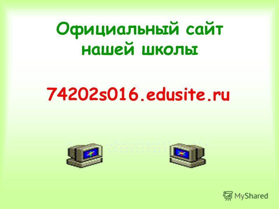 Официальный сайт нашей школы 74202s016.edusite.ru