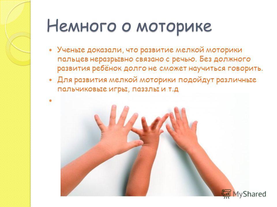 Немного о моторике Ученые доказали, что развитие мелкой моторики пальцев неразрывно связано с речью. Без должного развития ребёнок долго не сможет научиться говорить. Для развития мелкой моторики подойдут различные пальчиковые игры, паззлы и т.д