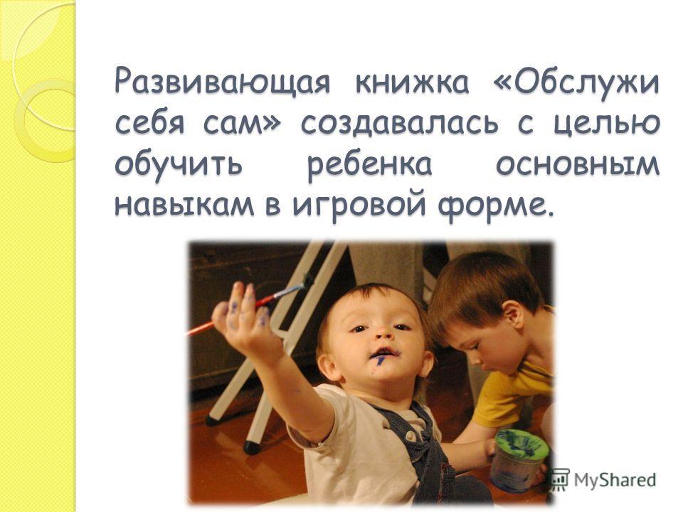 Развивающая книжка «Обслужи себя сам» создавалась с целью обучить ребенка основным навыкам в игровой форме.