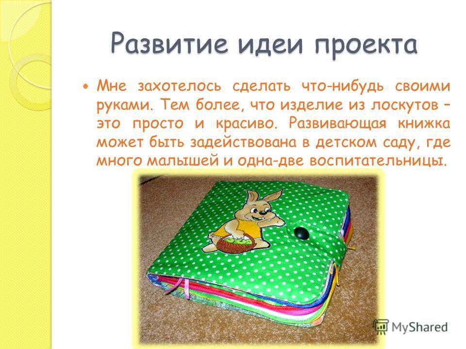 Развитие идеи проекта Мне захотелось сделать что-нибудь своими руками. Тем более, что изделие из лоскутов – это просто и красиво. Развивающая книжка может быть задействована в детском саду, где много малышей и одна-две воспитательницы.