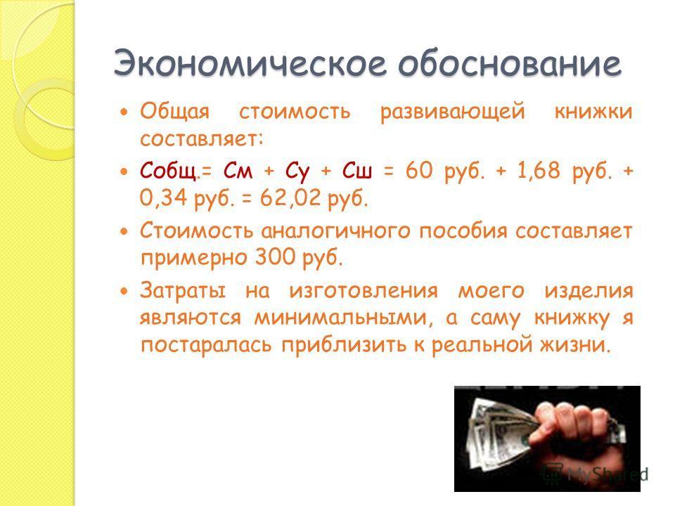Экономическое обоснование Общая стоимость развивающей книжки составляет: Собщ.= См + Су + Сш = 60 руб. + 1,68 руб. + 0,34 руб. = 62,02 руб. Стоимость аналогичного пособия составляет примерно 300 руб. Затраты на изготовления моего изделия являются мин