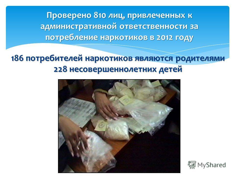 186 потребителей наркотиков являются родителями 228 несовершеннолетних детей Проверено 810 лиц, привлеченных к административной ответственности за потребление наркотиков в 2012 году
