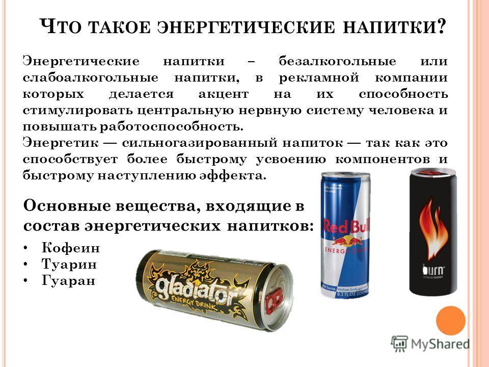 Ч ТО ТАКОЕ ЭНЕРГЕТИЧЕСКИЕ НАПИТКИ ? Энергетические напитки – безалкогольные или слабоалкогольные напитки, в рекламной компании которых делается акцент на их способность стимулировать центральную нервную систему человека и повышать работоспособность.