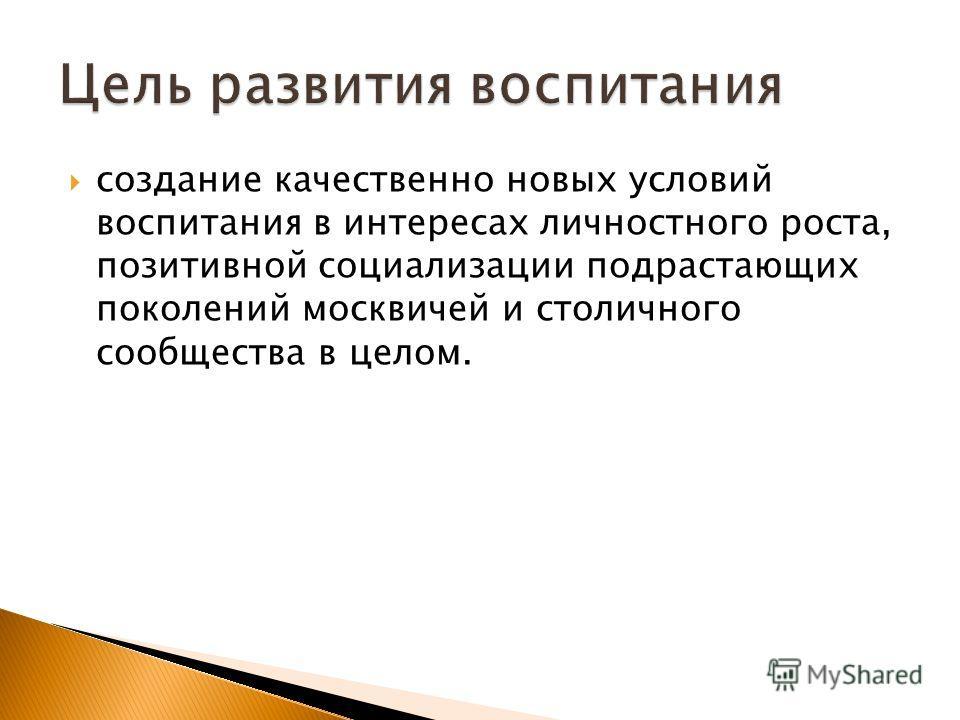 создание качественно новых условий воспитания в интересах личностного роста, позитивной социализации подрастающих поколений москвичей и столичного сообщества в целом.