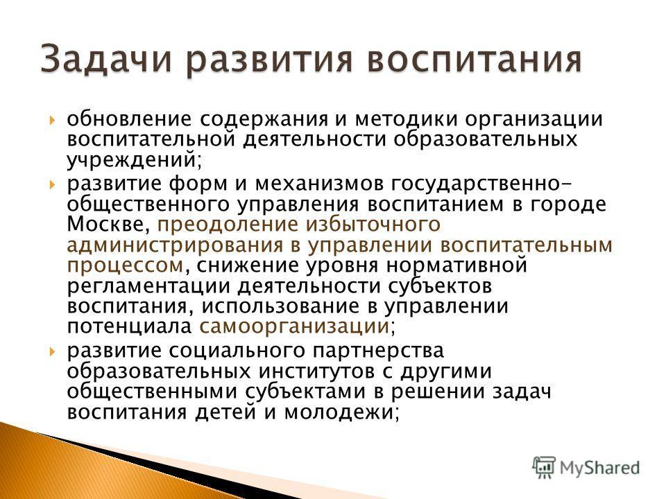 обновление содержания и методики организации воспитательной деятельности образовательных учреждений; развитие форм и механизмов государственно- общественного управления воспитанием в городе Москве, преодоление избыточного администрирования в управлен