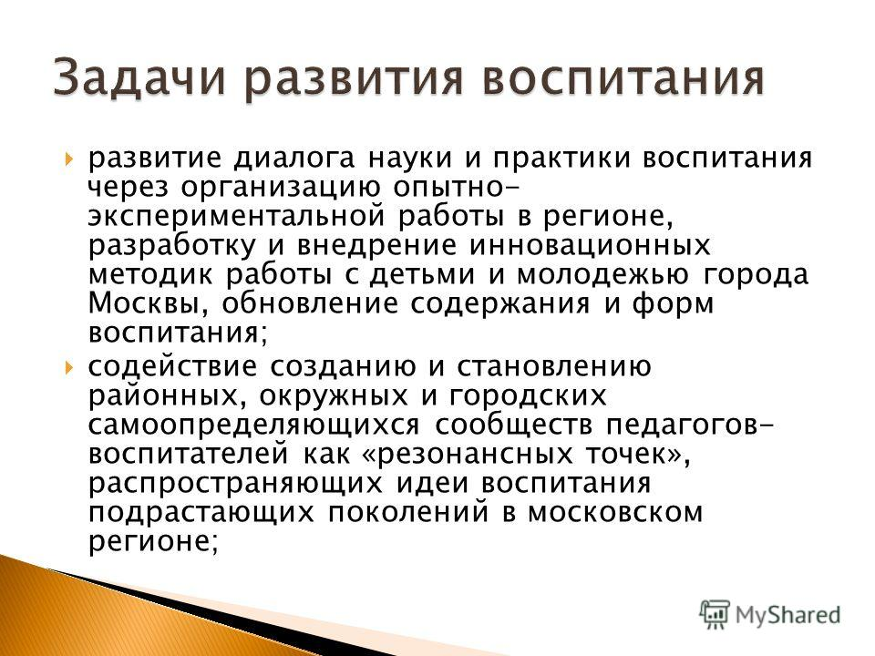 развитие диалога науки и практики воспитания через организацию опытно- экспериментальной работы в регионе, разработку и внедрение инновационных методик работы с детьми и молодежью города Москвы, обновление содержания и форм воспитания; содействие соз
