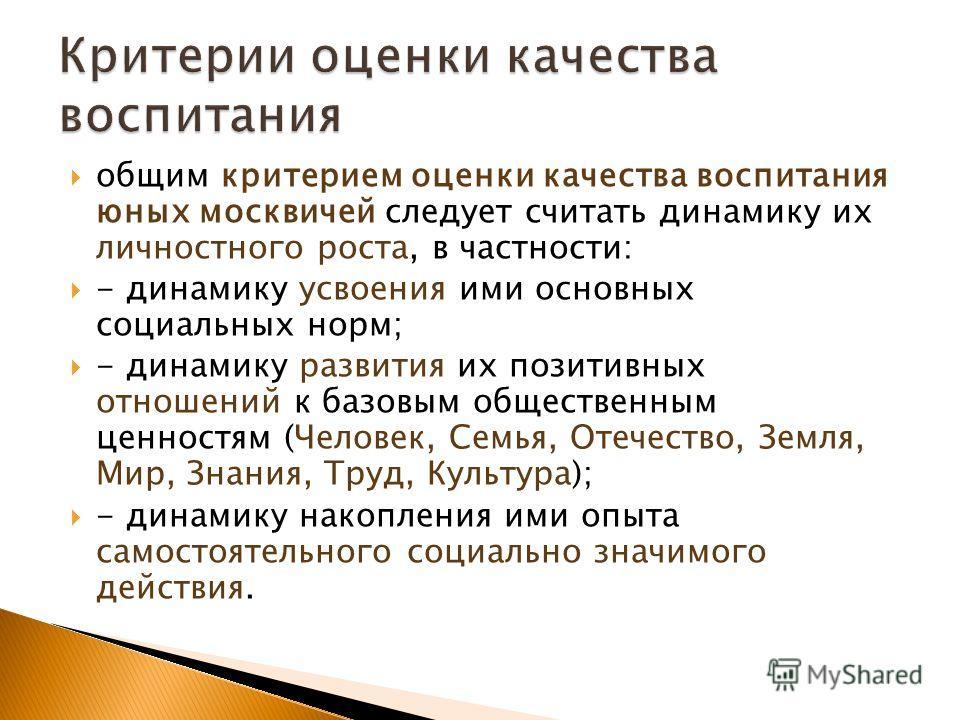 общим критерием оценки качества воспитания юных москвичей следует считать динамику их личностного роста, в частности: - динамику усвоения ими основных социальных норм; - динамику развития их позитивных отношений к базовым общественным ценностям (Чело
