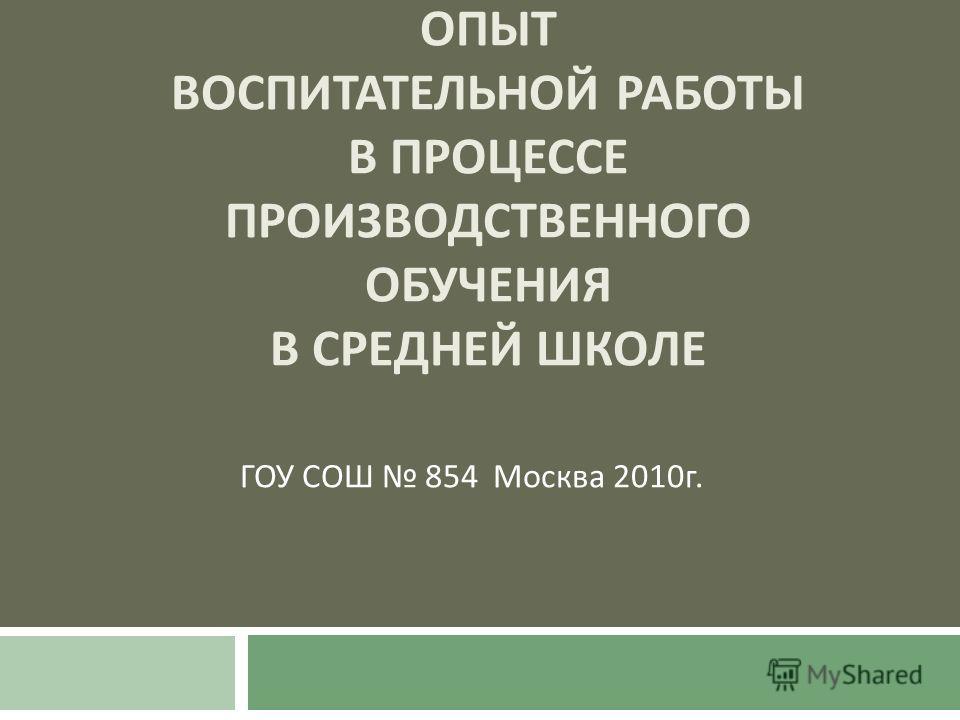 ОПЫТ ВОСПИТАТЕЛЬНОЙ РАБОТЫ В ПРОЦЕССЕ ПРОИЗВОДСТВЕННОГО ОБУЧЕНИЯ В СРЕДНЕЙ ШКОЛЕ ГОУ СОШ 854 Москва 2010 г.