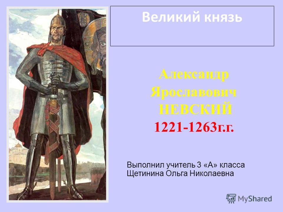 Великий князь Александр Ярославович НЕВСКИЙ 1221-1263г.г. Выполнил учитель 3 «А» класса Щетинина Ольга Николаевна