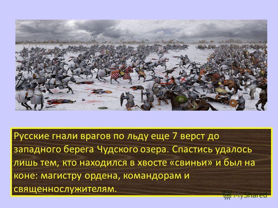 Русские гнали врагов по льду еще 7 верст до западного берега Чудского озера. Спастись удалось лишь тем, кто находился в хвосте «свиньи» и был на коне: магистру ордена, командорам и священнослужителям.
