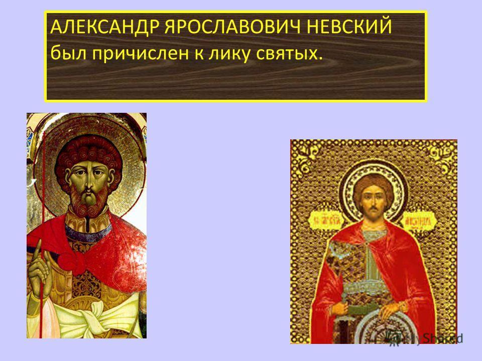 АЛЕКСАНДР ЯРОСЛАВОВИЧ НЕВСКИЙ был причислен к лику святых.