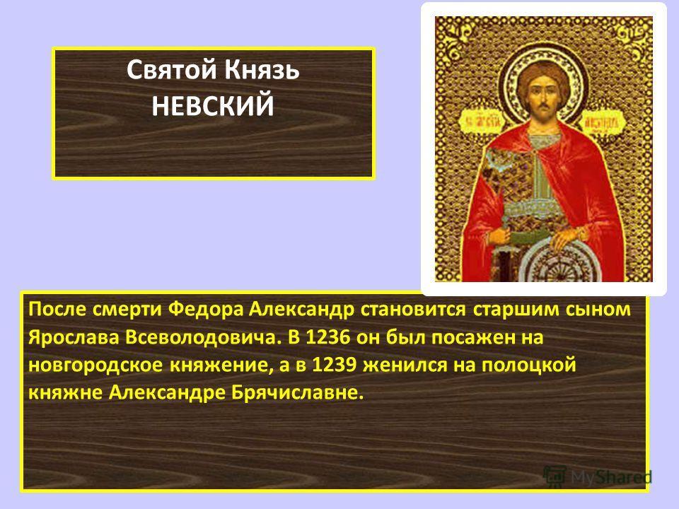 После смерти Федора Александр становится старшим сыном Ярослава Всеволодовича. В 1236 он был посажен на новгородское княжение, а в 1239 женился на полоцкой княжне Александре Брячиславне. Святой Князь НЕВСКИЙ