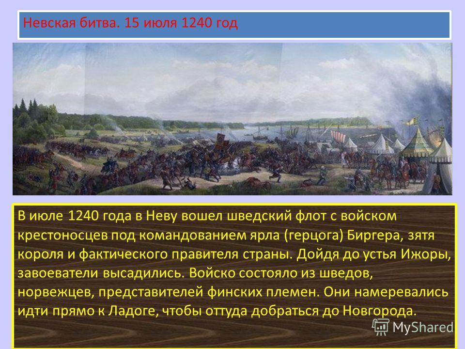 В июле 1240 года в Неву вошел шведский флот с войском крестоносцев под командованием ярла (герцога) Биргера, зятя короля и фактического правителя страны. Дойдя до устья Ижоры, завоеватели высадились. Войско состояло из шведов, норвежцев, представител