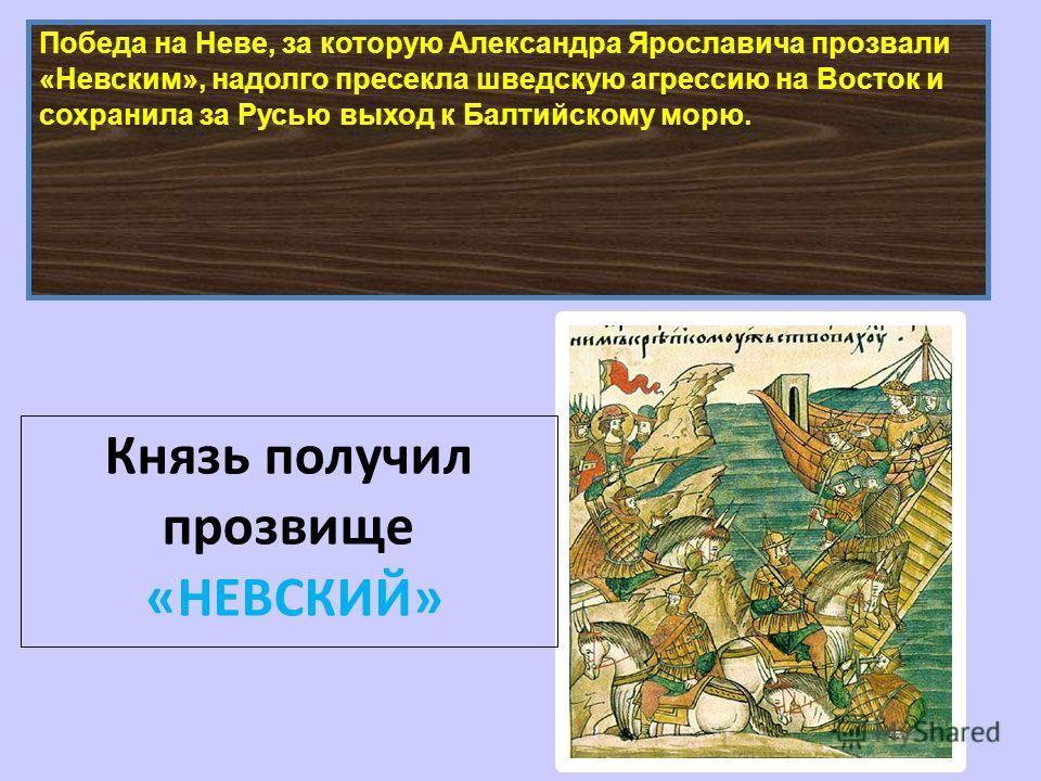 Победа на Неве, за которую Александра Ярославича прозвали «Невским», надолго пресекла шведскую агрессию на Восток и сохранила за Русью выход к Балтийскому морю. Князь получил прозвище «НЕВСКИЙ»