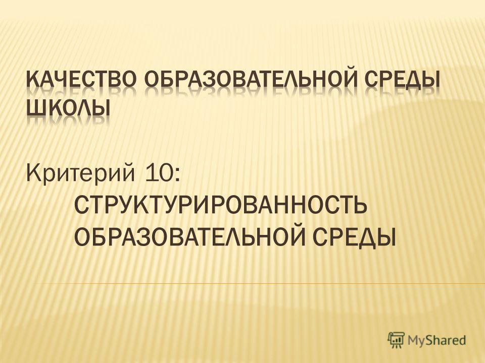 Критерий 10: СТРУКТУРИРОВАННОСТЬ ОБРАЗОВАТЕЛЬНОЙ СРЕДЫ