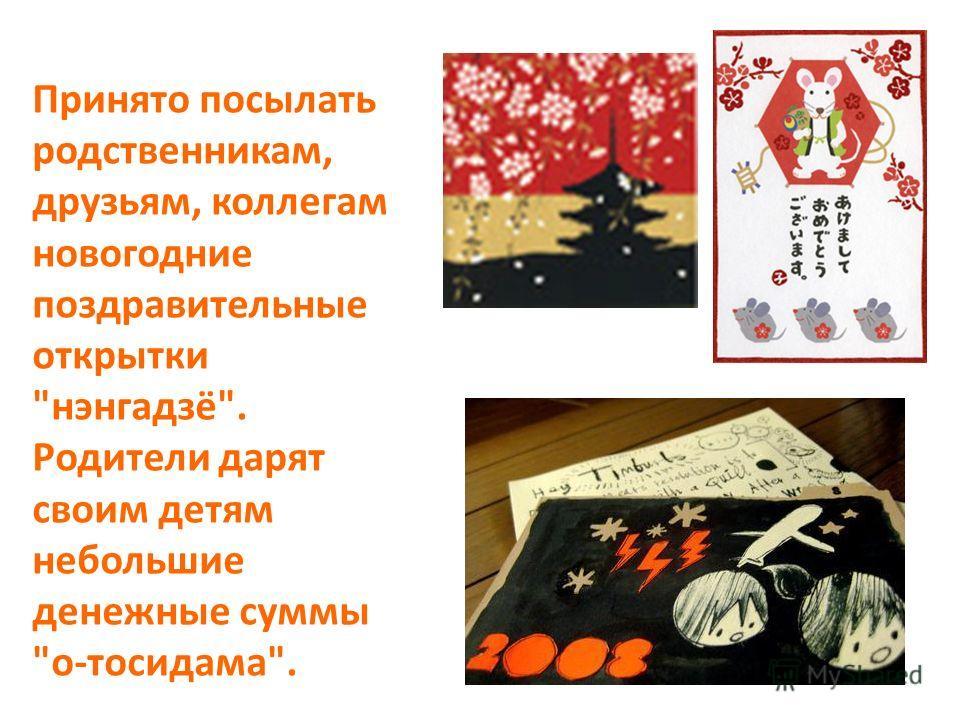 Принято посылать родственникам, друзьям, коллегам новогодние поздравительные открытки нэнгадзё. Родители дарят своим детям небольшие денежные суммы о-тосидама.