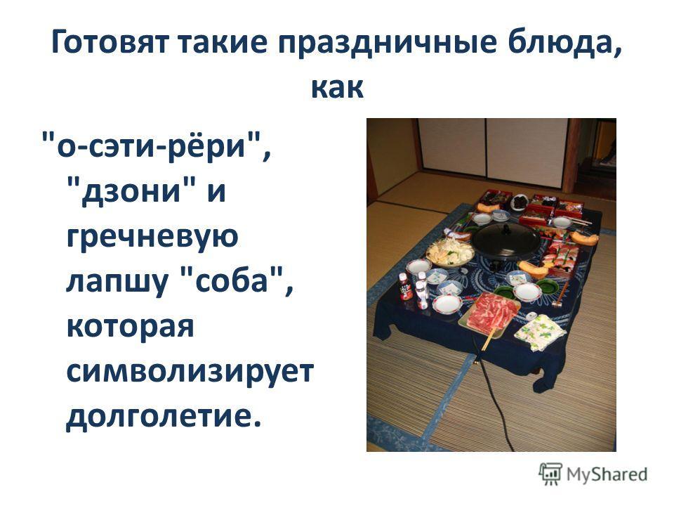 Готовят такие праздничные блюда, как о-сэти-рёри, дзони и гречневую лапшу соба, которая символизирует долголетие.