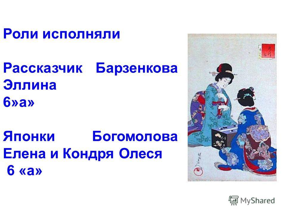 Роли исполняли Рассказчик Барзенкова Эллина 6»а» Японки Богомолова Елена и Кондря Олеся 6 «а»