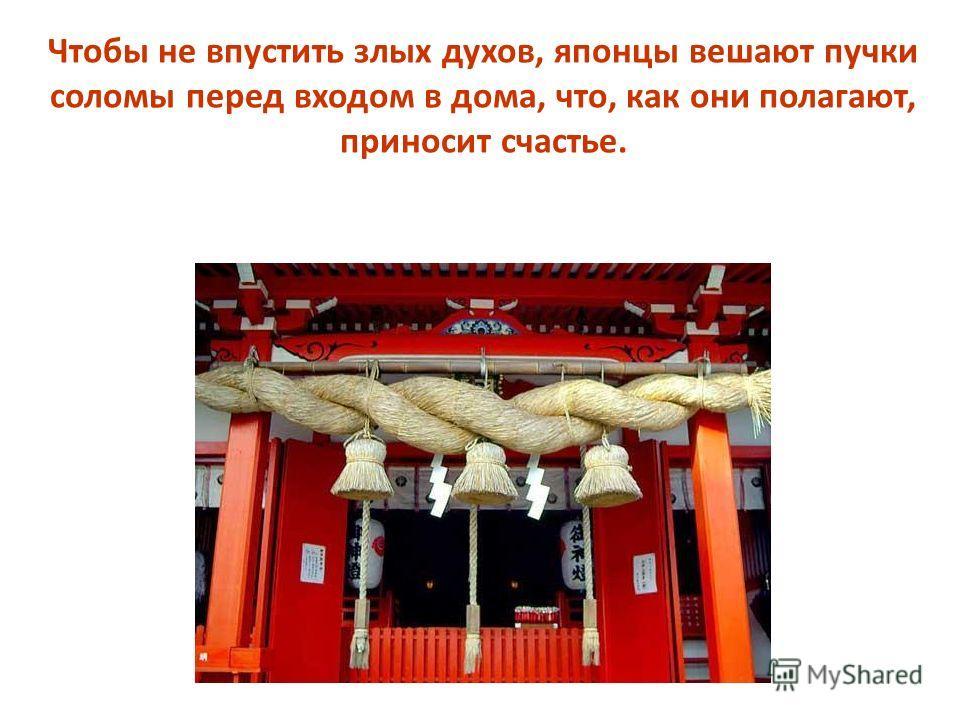 Чтобы не впустить злых духов, японцы вешают пучки соломы перед входом в дома, что, как они полагают, приносит счастье.