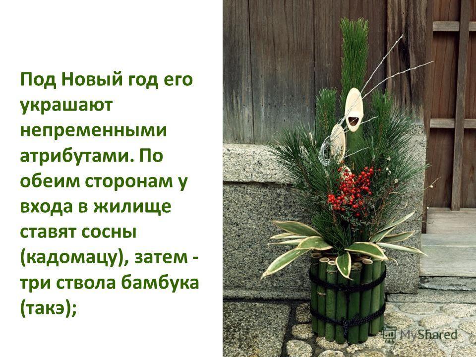 Под Новый год его украшают непременными атрибутами. По обеим сторонам у входа в жилище ставят сосны (кадомацу), затем - три ствола бамбука (такэ);
