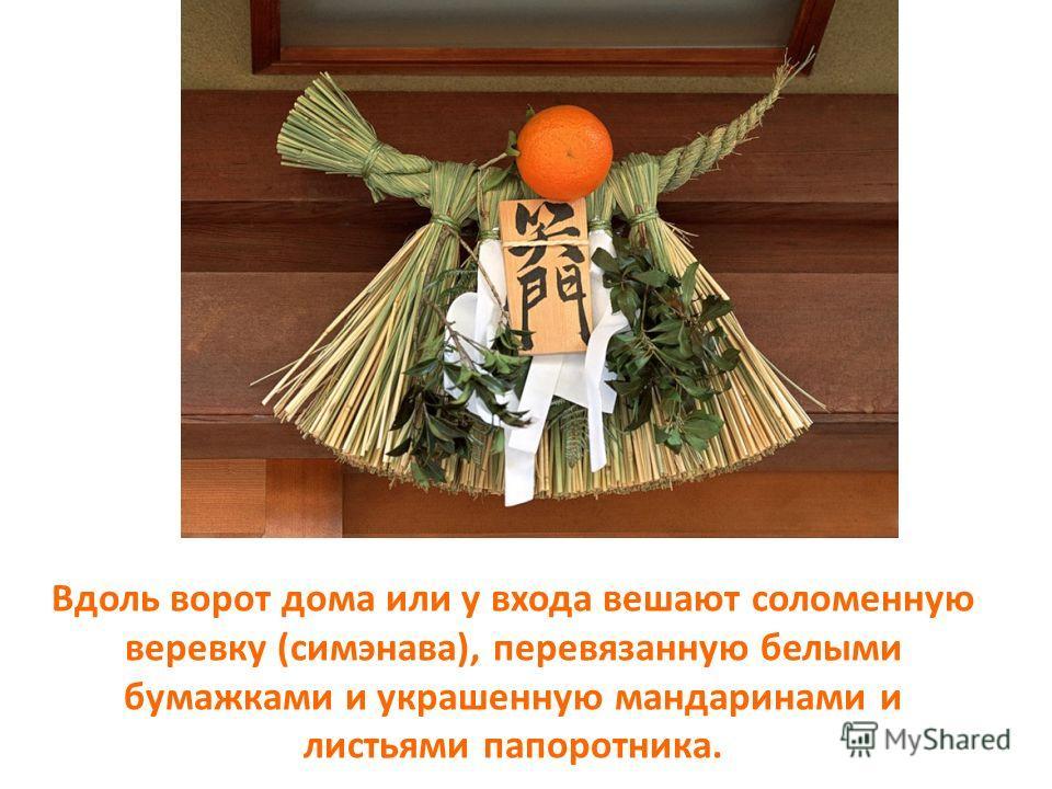 Вдоль ворот дома или у входа вешают соломенную веревку (симэнава), перевязанную белыми бумажками и украшенную мандаринами и листьями папоротника.