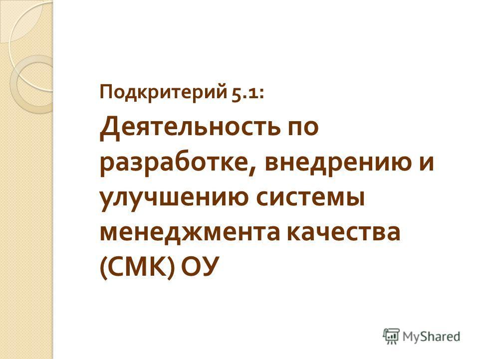 Подкритерий 5.1: Деятельность по разработке, внедрению и улучшению системы менеджмента качества ( СМК ) ОУ