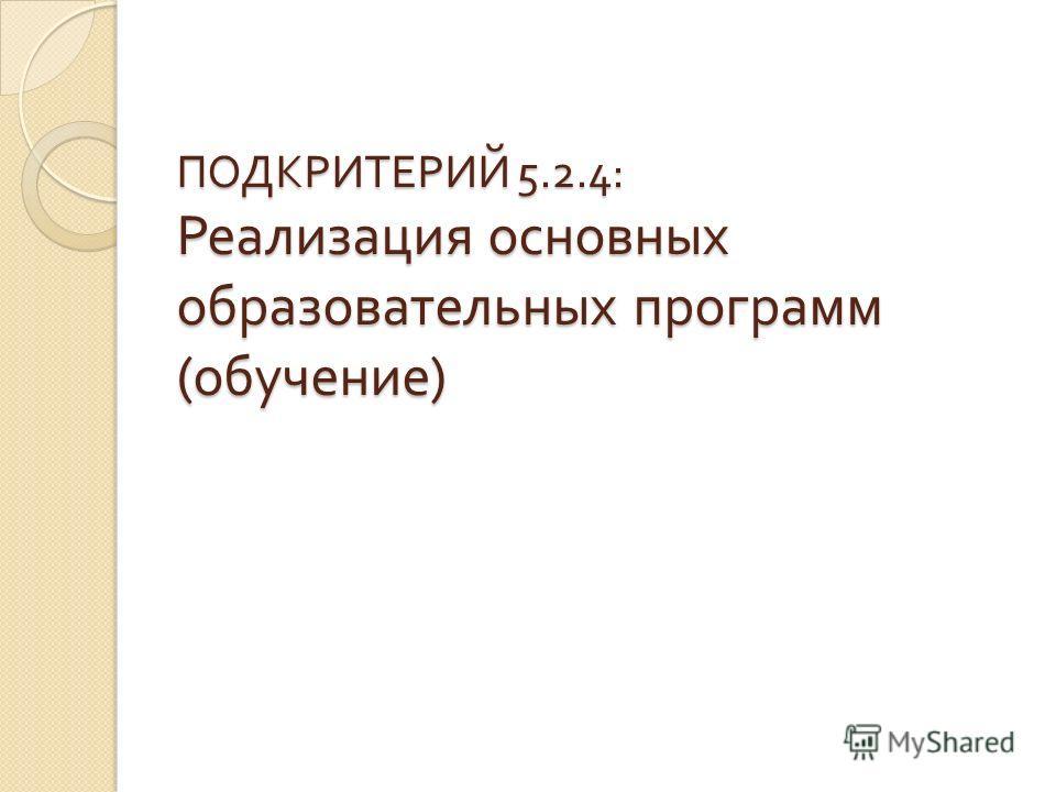 ПОДКРИТЕРИЙ 5.2.4: Реализация основных образовательных программ ( обучение )