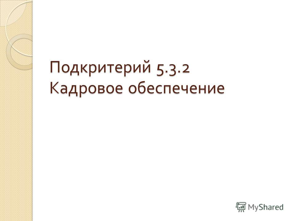 Подкритерий 5.3.2 Кадровое обеспечение