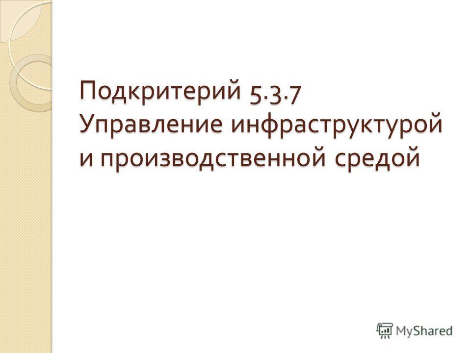 Подкритерий 5.3.7 Управление инфраструктурой и производственной средой