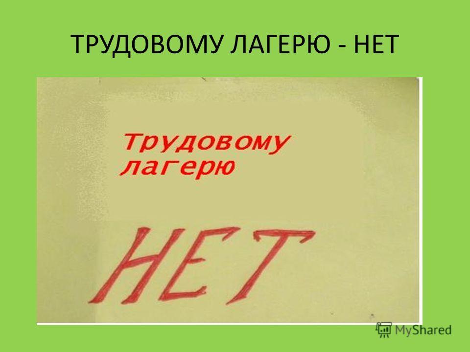 ТРУДОВОМУ ЛАГЕРЮ - НЕТ