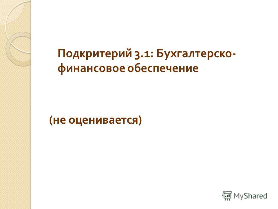 Подкритерий 3.1: Бухгалтерско - финансовое обеспечение ( не оценивается )