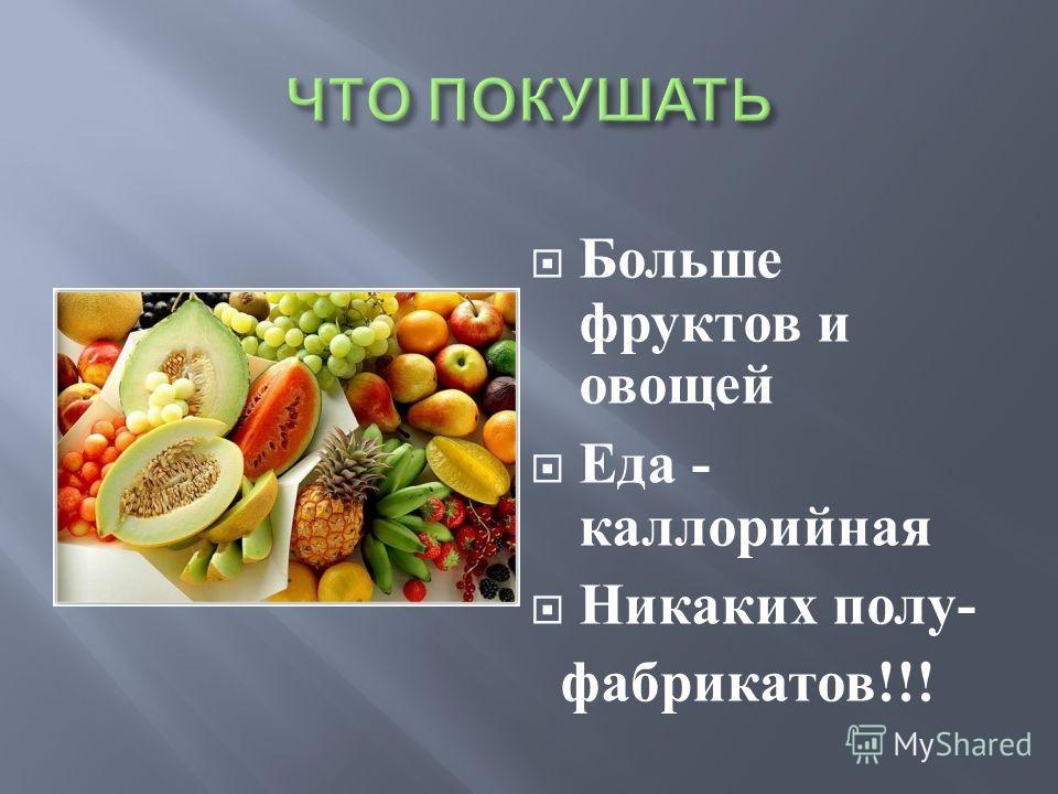 Больше фруктов и овощей Еда - каллорийная Никаких полу - фабрикатов !!!
