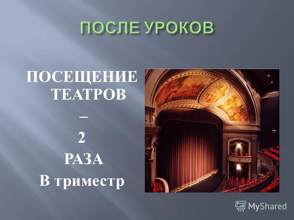 ПОСЕЩЕНИЕ ТЕАТРОВ – 2 РАЗА В триместр