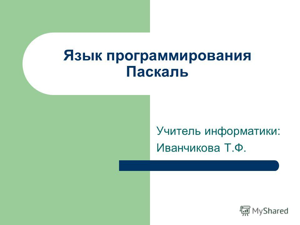 Язык программирования Паскаль Учитель информатики: Иванчикова Т.Ф.