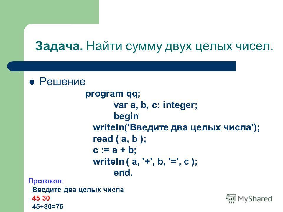 Задача. Найти сумму двух целых чисел. Решение program qq; var a, b, c: integer; begin writeln('Введите два целых числа'); read ( a, b ); c := a + b; writeln ( a, '+', b, '=', c ); end. Протокол: Введите два целых числа 45 30 45+30=75