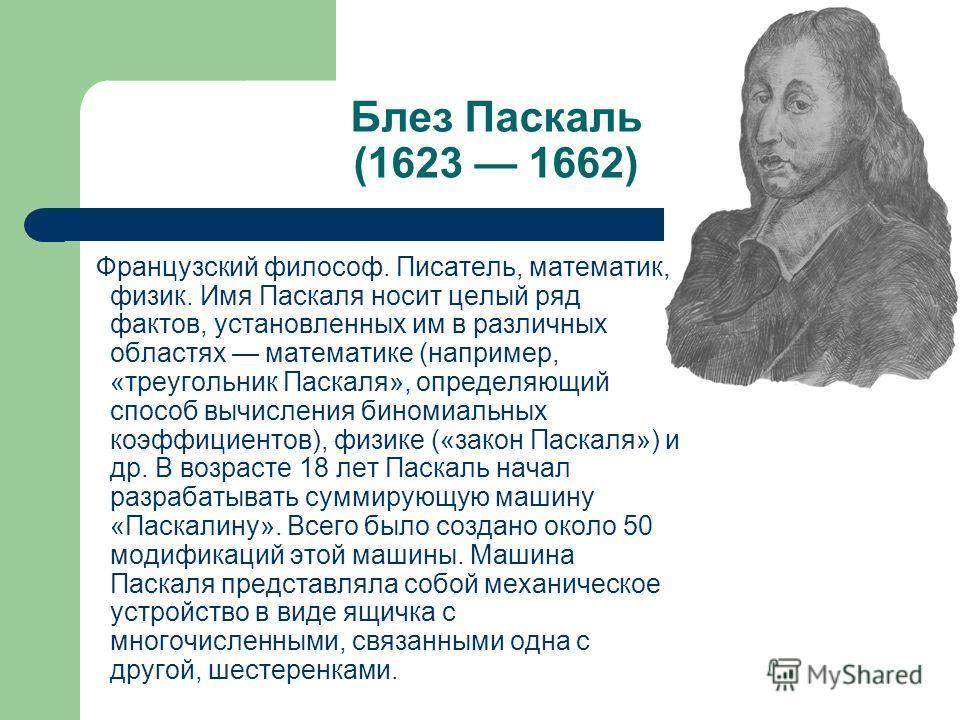 Блез Паскаль (1623 1662) Французский философ. Писатель, математик, физик. Имя Паскаля носит целый ряд фактов, установленных им в различных областях математике (например, «треугольник Паскаля», определяющий способ вычисления биномиальных коэффициентов