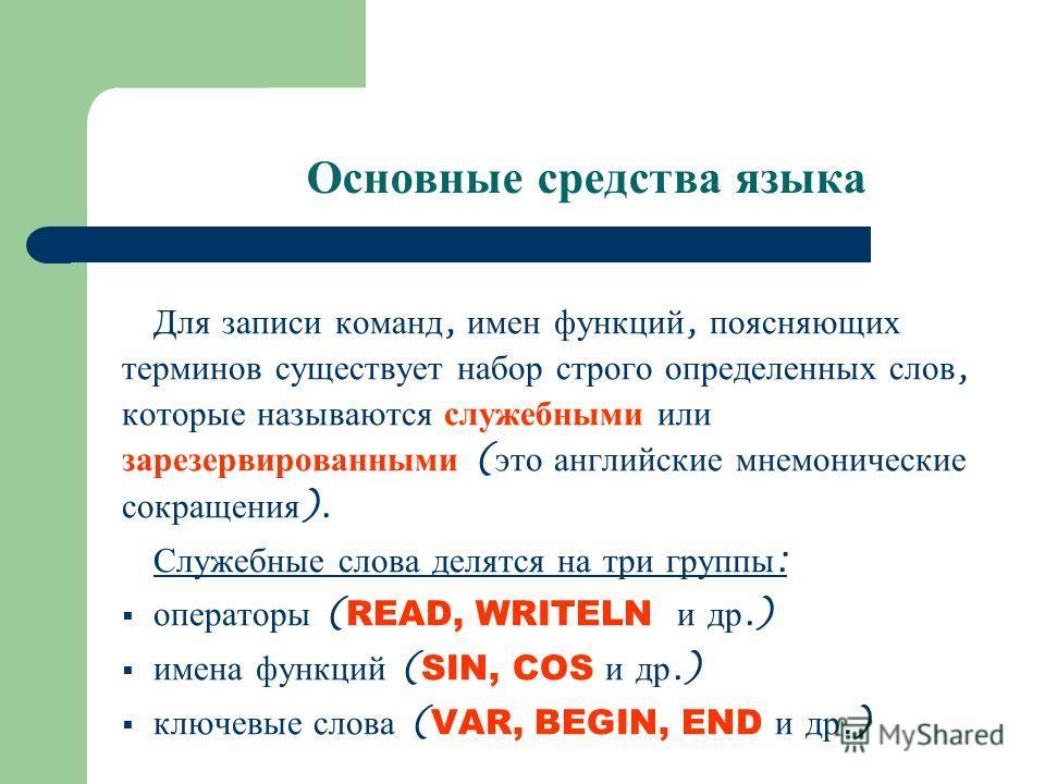 Для записи команд, имен функций, поясняющих терминов существует набор строго определенных слов, которые называются служебными или зарезервированными ( это английские мнемонические сокращения ). Служебные слова делятся на три группы : операторы ( READ