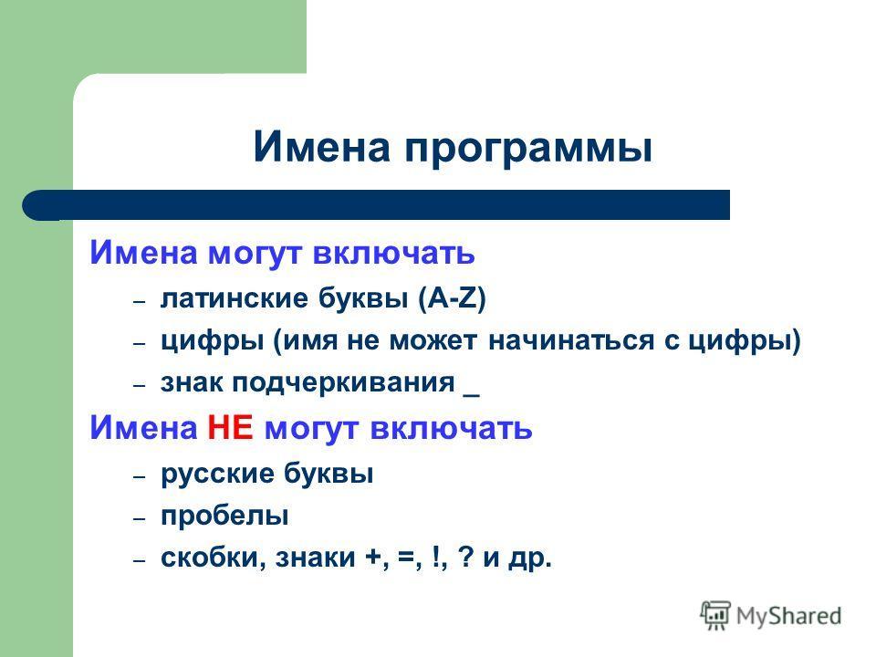 Имена программы Имена могут включать – латинские буквы (A-Z) – цифры (имя не может начинаться с цифры) – знак подчеркивания _ Имена НЕ могут включать – русские буквы – пробелы – скобки, знаки +, =, !, ? и др.