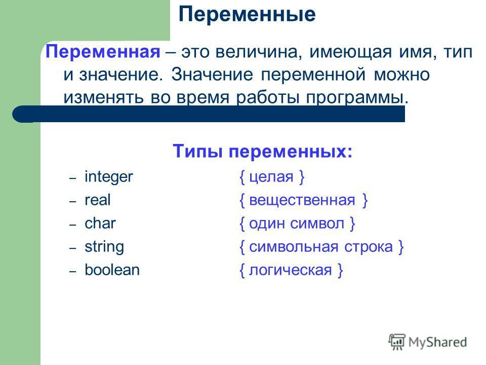 Переменные Переменная – это величина, имеющая имя, тип и значение. Значение переменной можно изменять во время работы программы. Типы переменных: – integer{ целая } – real{ вещественная } – char{ один символ } – string{ символьная строка } – boolean