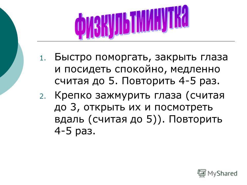 1. Быстро поморгать, закрыть глаза и посидеть спокойно, медленно считая до 5. Повторить 4-5 раз. 2. Крепко зажмурить глаза (считая до 3, открыть их и посмотреть вдаль (считая до 5)). Повторить 4-5 раз.